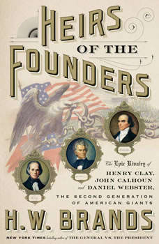 Heirs of the Founders: The Epic Rivalry of Henry Clay, John Calhoun and Daniel Webster, the Second Generation of American Giants, H. W. Brands