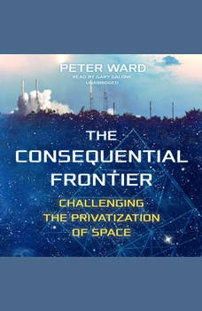 The Consequential Frontier: Challenging the Privatization of Space, Peter Ward