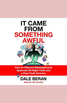 It Came from Something Awful: How a Toxic Troll Army Accidentally Memed Donald Trump into Office, Dale Beran