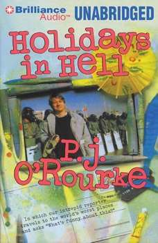 Holidays in Hell: In Which Our Intrepid Reporter Travels to the World's Worst Places and Asks, 'What's Funny About This', P. J. O'Rourke
