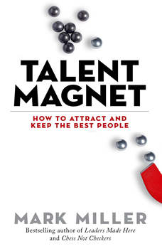 Talent Magnet: How to Attract and Keep the Best People, Mark Miller