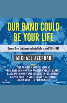 Our Band Could Be Your Life: Scenes from the American Indie Underground, 1981-1991, Michael Azerrad
