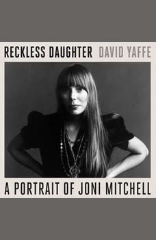 Reckless Daughter: A Portrait of Joni Mitchell A Portrait of Joni Mitchell, David Yaffe