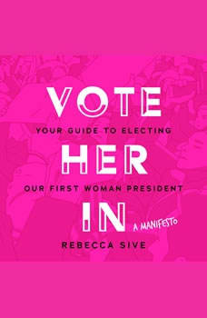 Vote Her In: Your Guide to Electing Our First Woman President, Rebecca Sive