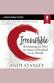 Irresistible: Audio Bible Studies: Reclaiming the New That Jesus Unleashed for the World, Andy Stanley