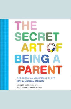 The Secret Art of Being a Parent: Tips, tricks, and lifesavers you don't have to learn the hard way, Bridget Watson Payne