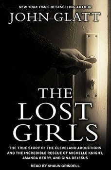 The Lost Girls: The True Story of the Cleveland Abductions and the Incredible Rescue of Michelle Knight, Amanda Berry, and Gina Dejesus The True Story of the Cleveland Abductions and the Incredible Rescue of Michelle Knight, Amanda Berry, and Gina Dejesus, John Glatt