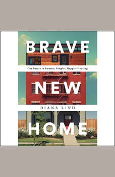 Brave New Home: Our Future in Smarter, Simpler, Happier Housing, Diana Lind