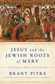 Jesus and the Jewish Roots of Mary: Unveiling the Mother of the Messiah, Brant James Pitre