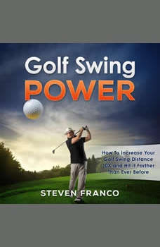 Golf: Swing Power - How to Increase Your Golf Swing Distance 10X and Hit it Farther than Ever Before: (golf swing, chip shots, golf putt, lifetime sports, pitch shots, golf basics), Steven Franco
