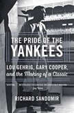 The Pride of the Yankees Lou Gehrig, Gary Cooper, and the Making of a Classic, Richard Sandomir
