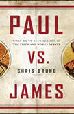 Paul Vs. James What We've Been Missing in the Faith and Works Debate, Chris Bruno