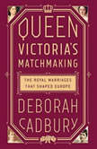 Queen Victoria's Matchmaking The Royal Marriages that Shaped Europe, Deborah Cadbury