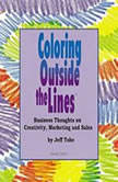 Coloring Outside the Lines Business Thoughts on Creativity, Marketing, and Sales, Made for Success