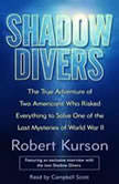 Shadow Divers The True Adventure of Two Americans Who Risked Everything to Solve One of the Last Mysteries of World War II, Robert Kurson