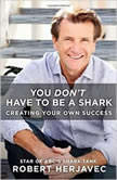 You Don't Have to Be a Shark Creating Your Own Success, Robert Herjavec