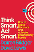 Think Smart, Act Smart How to Make Decisions and Achieve Extraordinary Results, Darren Bridger