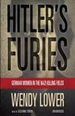Hitlers Furies German Women in the Nazi Killing Fields, Wendy Lower