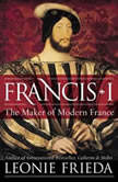 Francis I The Maker of Modern France, Leonie Frieda