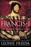 Francis I The Maker of Modern France, Leonie Frieda