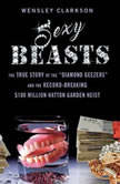 """Sexy Beasts The True Story of the """"Diamond Geezers"""" and the Record-Breaking $100 Million Hatton Garden Heist, Wensley Clarkson"""