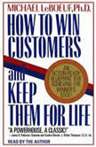 How To Win Customers And Keep Them For Life An Action-Ready Blueprint for Achieving the Winner's Edge!, Michael Leboeuf