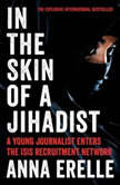 In the Skin of a Jihadist A Young Journalist Enters the ISIS Recruitment Network, Anna Erelle