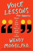 Voice Lessons for Parents What to Say, How to Say it, and When to Listen, Wendy Mogel