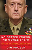No Better Friend, No Worse Enemy The Life of General James Mattis, Jim Proser