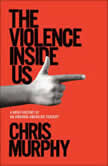The Violence Inside Us A Brief History of an Ongoing American Tragedy, Chris Murphy