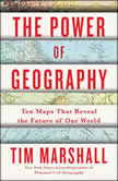 The Power of Geography Ten Maps That Reveal the Future of Our World, Tim Marshall