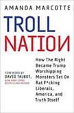 Troll Nation How The Right Became Trump-Worshipping Monsters Set On Rat-F*cking Liberals, America, and Truth Itself, Amanda Marcotte