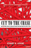 Cut to the Chase And 99 Other Rules to Liberate Yourself and Gain Back the Gift of Time, Stuart R. Levine