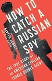 How to Catch a Russian Spy The True Story of an American Civilian Turned Self-taught Double Agent, Naveed Jamali