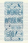 The Wonder-Working God Seeing the Glory of Jesus in His Miracles, Jared C. Wilson