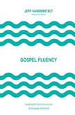 Gospel Fluency Speaking the Truths of Jesus into the Everyday Stuff of Life, Jeff Vanderstelt