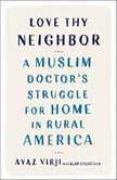 Love Thy Neighbor A Muslim Doctor's Struggle for Home in Rural America, Ayaz Virji, M.D.