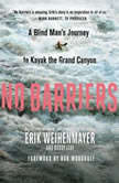 No Barriers A Blind Man's Journey to Kayak the Grand Canyon, Erik Weihenmayer
