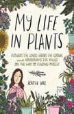 My Life in Plants Flowers I've Loved, Herbs I've Grown, and Houseplants I've Killed on the Way to Finding Myself, Katie Vaz