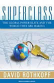 Superclass The Global Power Elite and the World They Are Making, David Rothkopf