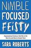 Nimble, Focused, Feisty Organizational Cultures That Win in the New Era and How to Create Them, Sara Roberts
