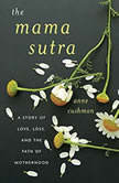 The Mama Sutra A Story of Love, Loss, and the Path of Motherhood, Anne Cushman