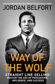 The Way of the Wolf Straight Line Selling: Master the Art of Persuasion, Influence, and Success, Jordan Belfort