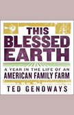 This Blessed Earth A Year in the Life of an American Family Farm, Ted Genoways