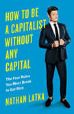 How to Be a Capitalist Without Any Capital The Four Rules You Must Break To Get Rich, Nathan Latka