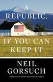 A Republic, If You Can Keep It, Neil Gorsuch