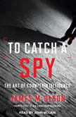 To Catch a Spy The Art of Counterintelligence, James M. Olson