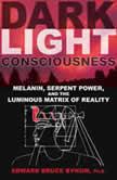 Dark Light Consciousness Melanin, Serpent Power, and the Luminous Matrix of Reality, Edward Bruce Bynum