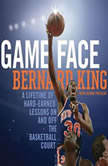 Game Face A Lifetime of Hard-Earned Lessons On and Off the Basketball Court, Bernard King