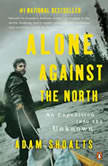 Alone Against the North An Expedition into the Unknown, Adam Shoalts